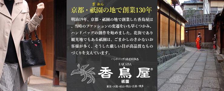 京都・祇園の地で創業130年 明治19年、京都・祇園の地で創業した香鳥屋は、当時のファッションの変遷をいち早くつかみ、ハンドバッグの創作を始めました。花街であり観光地でもある祇園は、ごまかしのきかないお客様が多く、そうした厳しい目が高品質なものづくりを支えています。 ハンドバッグ・特選服飾品 KATORIYA 香鳥屋 祇園 東京・大阪・松山・岡山・広島・博多