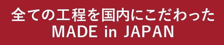 全ての工程を国内にこだわった MADE in JAPAN